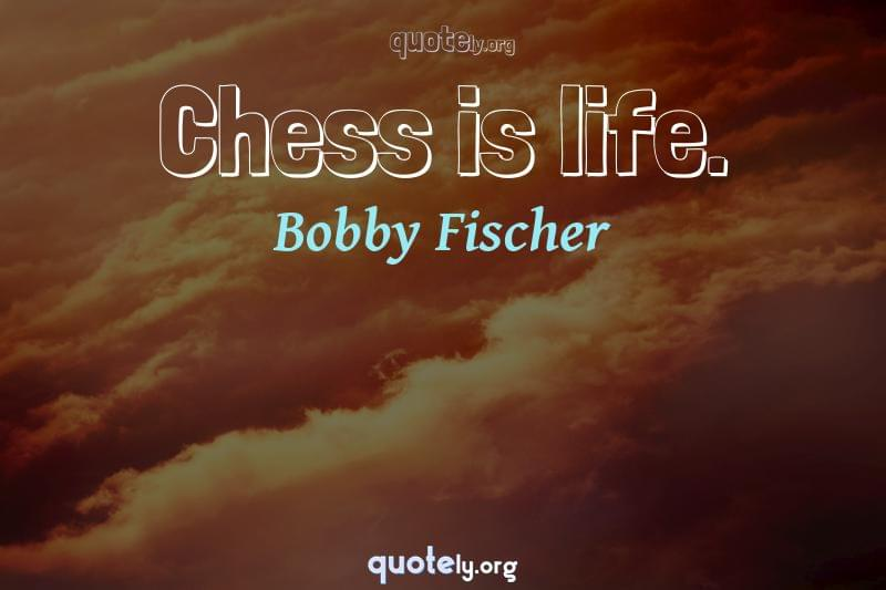 Chess is life. by Bobby Fischer
