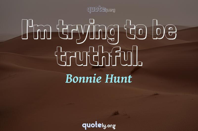I'm trying to be truthful. by Bonnie Hunt