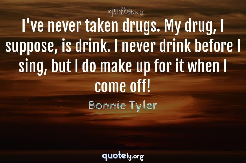 I've never taken drugs. My drug, I suppose, is drink. I never drink before I sing, but I do make up for it when I come off! by Bonnie Tyler