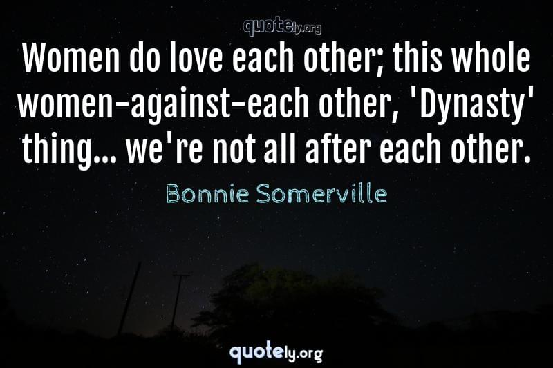 Women do love each other; this whole women-against-each other, 'Dynasty' thing... we're not all after each other. by Bonnie Somerville
