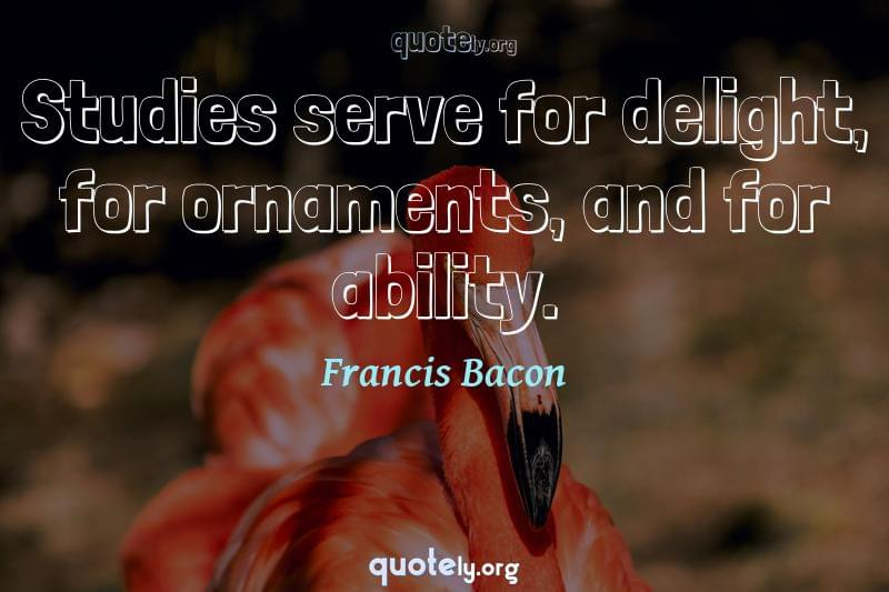 Studies serve for delight, for ornaments, and for ability. by Francis Bacon