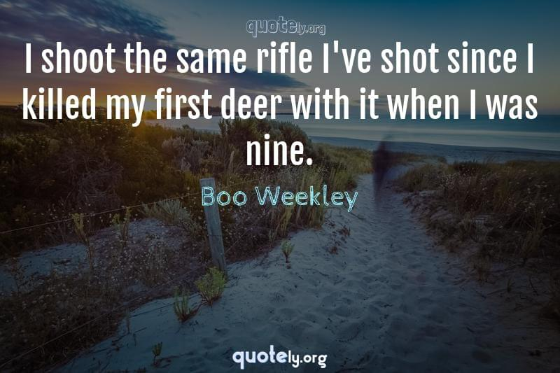 I shoot the same rifle I've shot since I killed my first deer with it when I was nine. by Boo Weekley