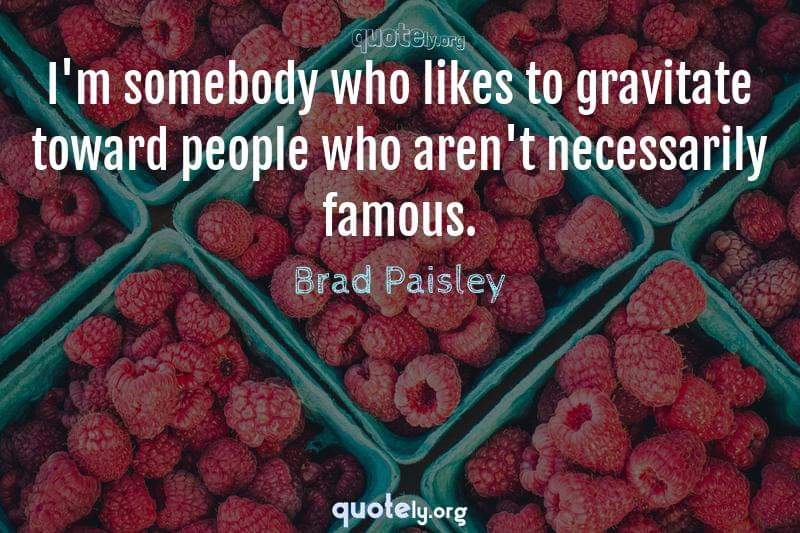 I'm somebody who likes to gravitate toward people who aren't necessarily famous. by Brad Paisley
