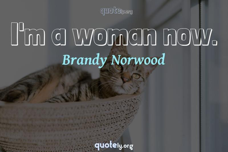 I'm a woman now. by Brandy Norwood