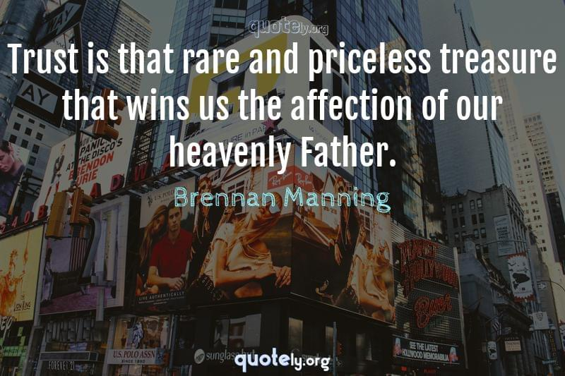 Trust is that rare and priceless treasure that wins us the affection of our heavenly Father. by Brennan Manning