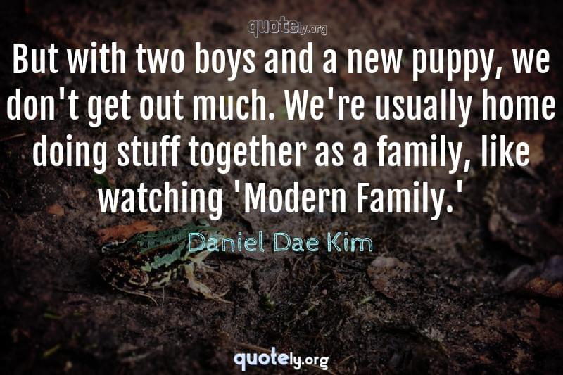 But with two boys and a new puppy, we don't get out much. We're usually home doing stuff together as a family, like watching 'Modern Family.' by Daniel Dae Kim