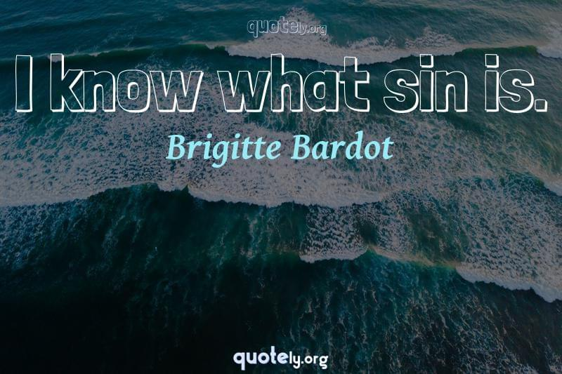 I know what sin is. by Brigitte Bardot