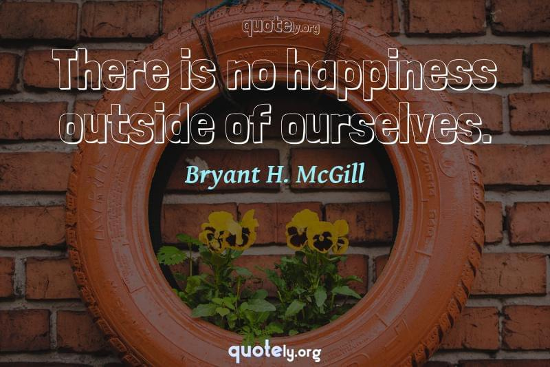 There is no happiness outside of ourselves. by Bryant H. McGill