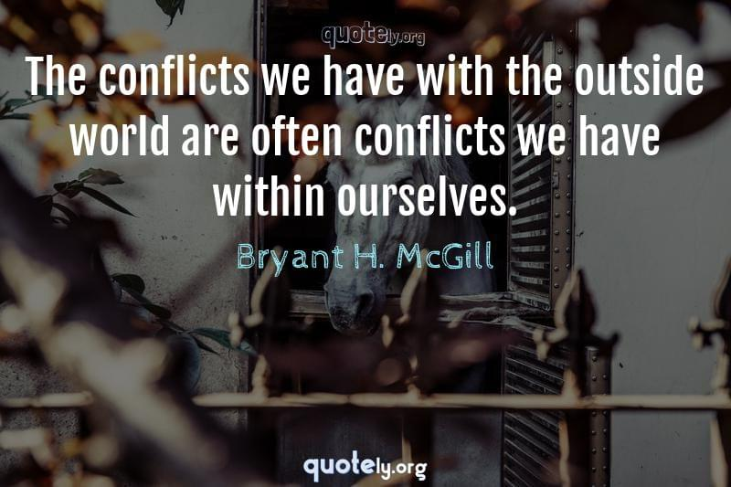 The conflicts we have with the outside world are often conflicts we have within ourselves. by Bryant H. McGill