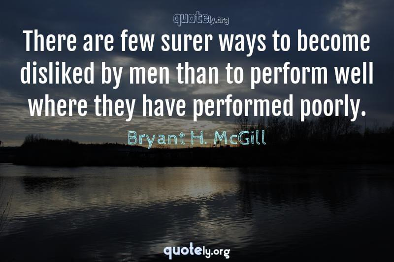There are few surer ways to become disliked by men than to perform well where they have performed poorly. by Bryant H. McGill