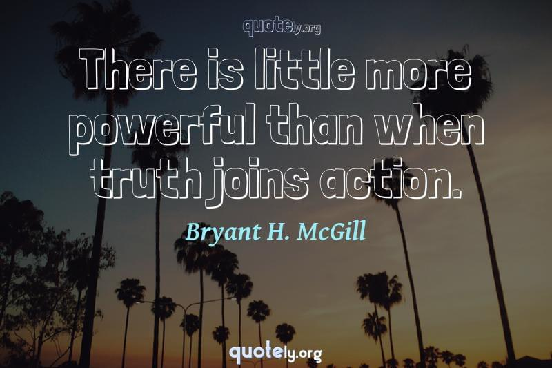 There is little more powerful than when truth joins action. by Bryant H. McGill