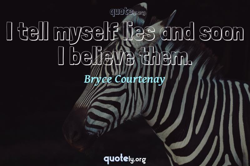 I tell myself lies and soon I believe them. by Bryce Courtenay
