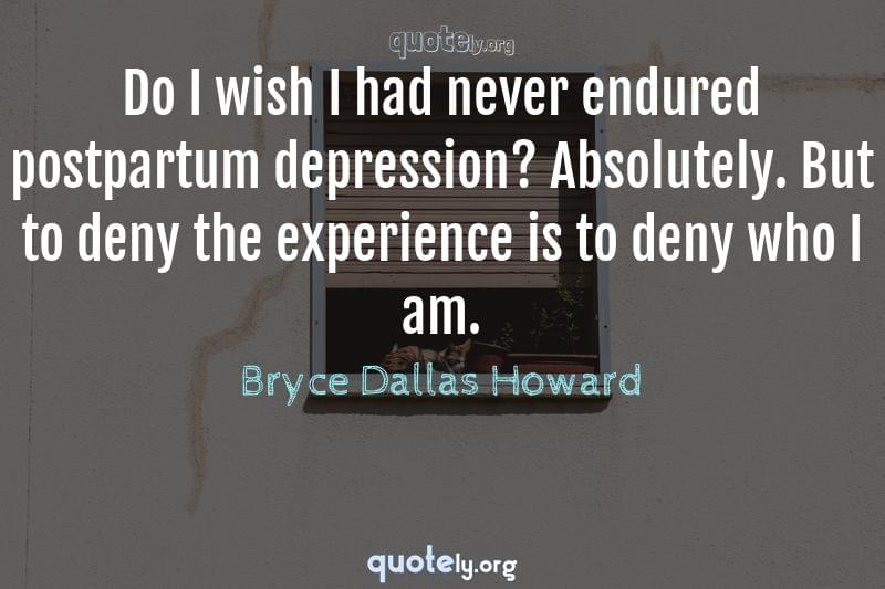 Do I wish I had never endured postpartum depression? Absolutely. But to deny the experience is to deny who I am. by Bryce Dallas Howard