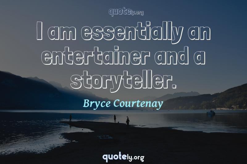 I am essentially an entertainer and a storyteller. by Bryce Courtenay