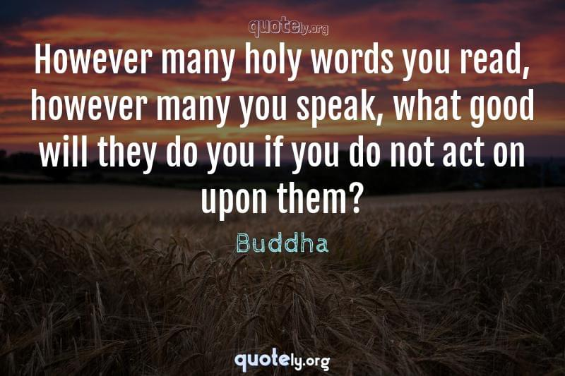 However many holy words you read, however many you speak, what good will they do you if you do not act on upon them? by Buddha
