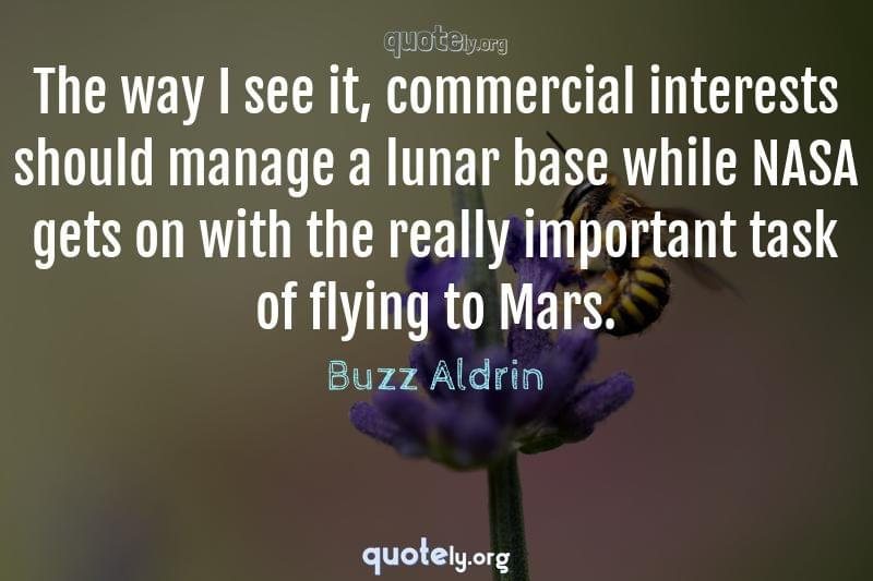 The way I see it, commercial interests should manage a lunar base while NASA gets on with the really important task of flying to Mars. by Buzz Aldrin