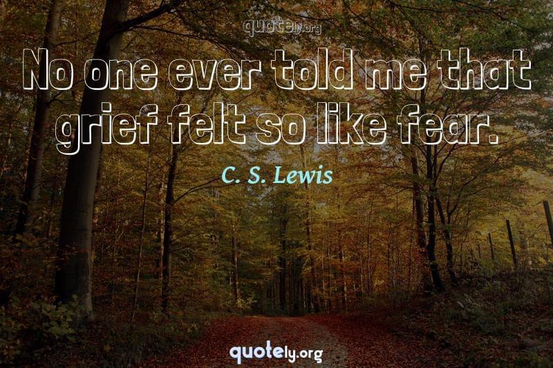 No one ever told me that grief felt so like fear. by C. S. Lewis