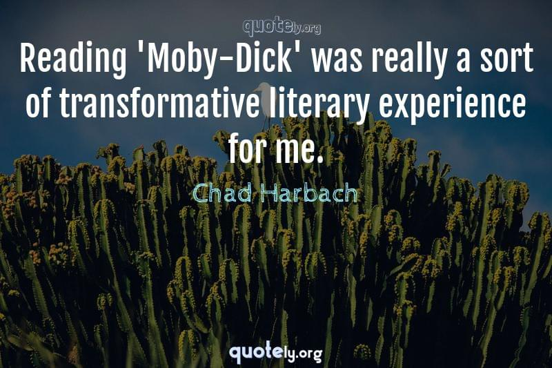 Reading 'Moby-Dick' was really a sort of transformative literary experience for me. by Chad Harbach