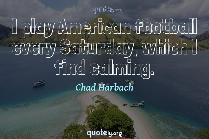 I play American football every Saturday, which I find calming. by Chad Harbach