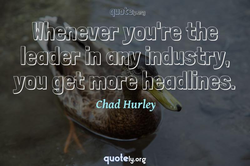Whenever you're the leader in any industry, you get more headlines. by Chad Hurley