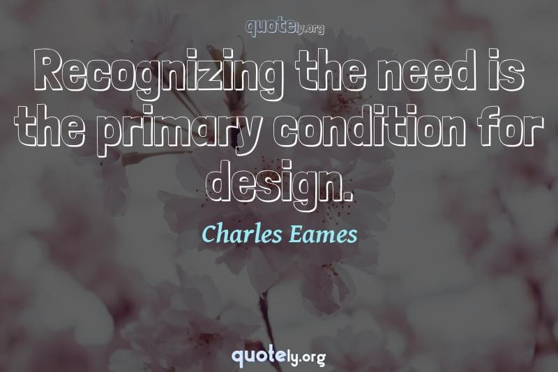 Recognizing the need is the primary condition for design. by Charles Eames