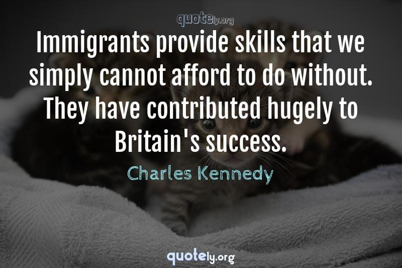 Immigrants provide skills that we simply cannot afford to do without. They have contributed hugely to Britain's success. by Charles Kennedy