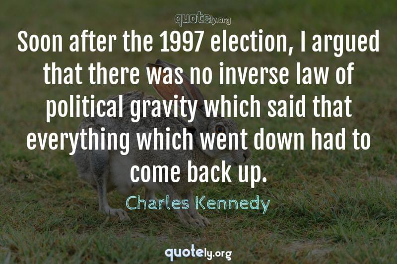 Soon after the 1997 election, I argued that there was no inverse law of political gravity which said that everything which went down had to come back up. by Charles Kennedy