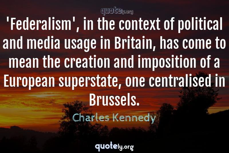 'Federalism', in the context of political and media usage in Britain, has come to mean the creation and imposition of a European superstate, one centralised in Brussels. by Charles Kennedy