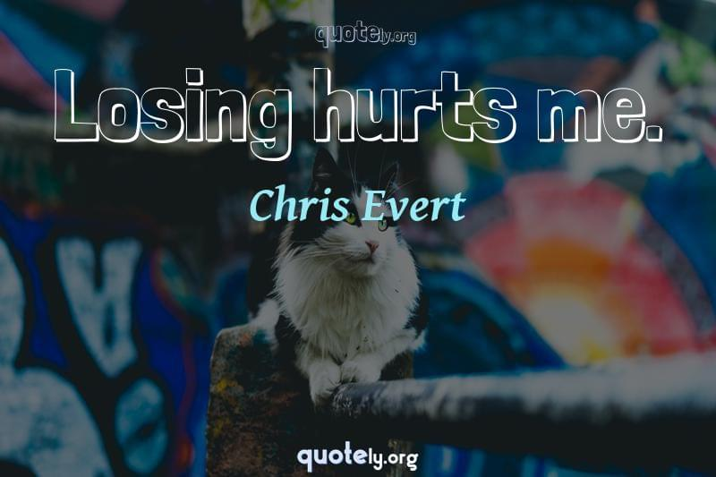 Losing hurts me. by Chris Evert