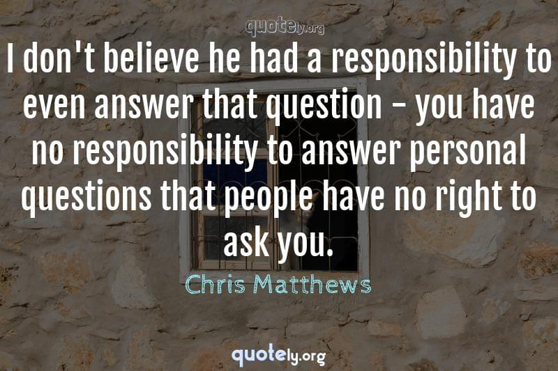 I don't believe he had a responsibility to even answer that question - you have no responsibility to answer personal questions that people have no right to ask you. by Chris Matthews
