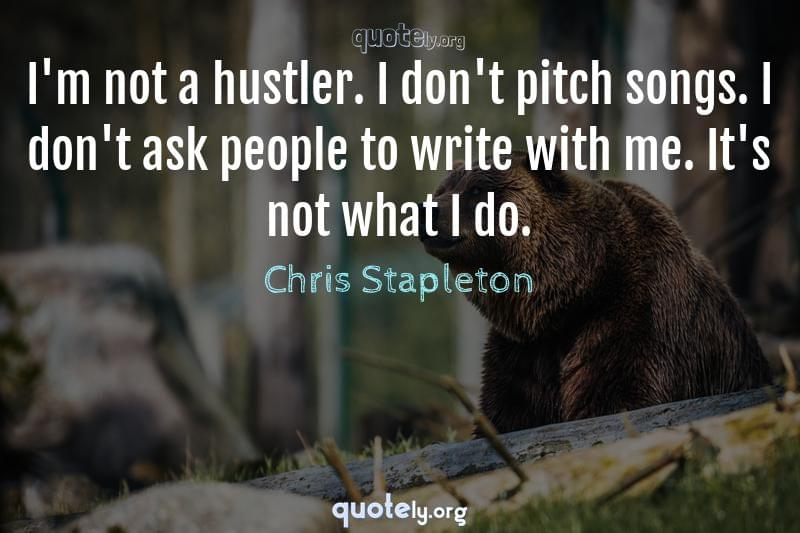I'm not a hustler. I don't pitch songs. I don't ask people to write with me. It's not what I do. by Chris Stapleton