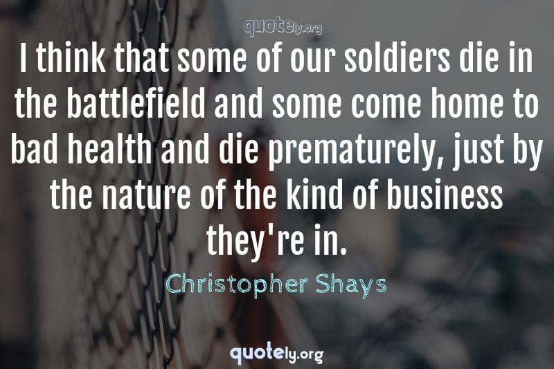 I think that some of our soldiers die in the battlefield and some come home to bad health and die prematurely, just by the nature of the kind of business they're in. by Christopher Shays