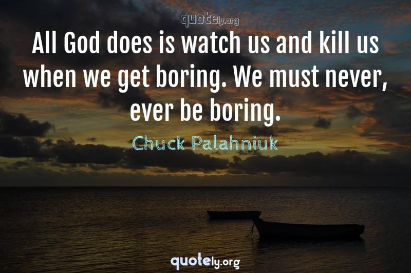 All God does is watch us and kill us when we get boring. We must never, ever be boring. by Chuck Palahniuk