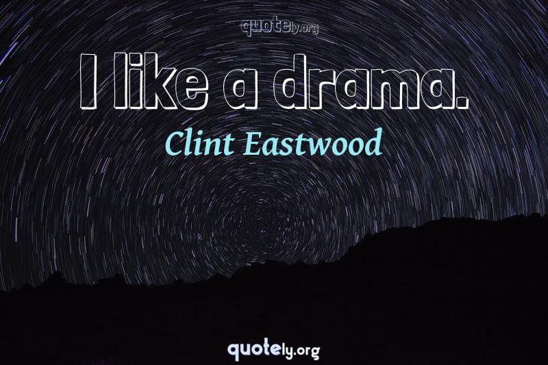 I like a drama. by Clint Eastwood