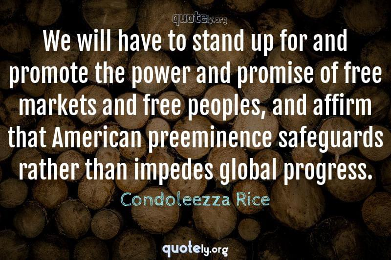 We will have to stand up for and promote the power and promise of free markets and free peoples, and affirm that American preeminence safeguards rather than impedes global progress. by Condoleezza Rice