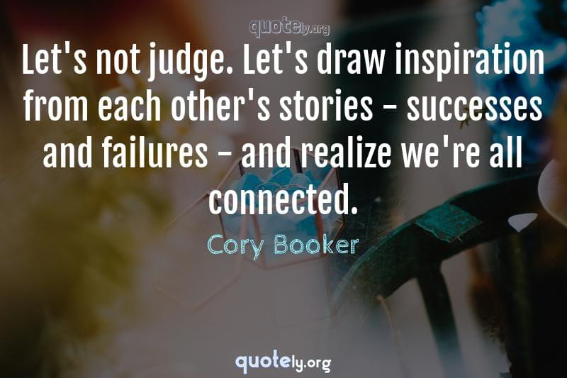 Let's not judge. Let's draw inspiration from each other's stories - successes and failures - and realize we're all connected. by Cory Booker