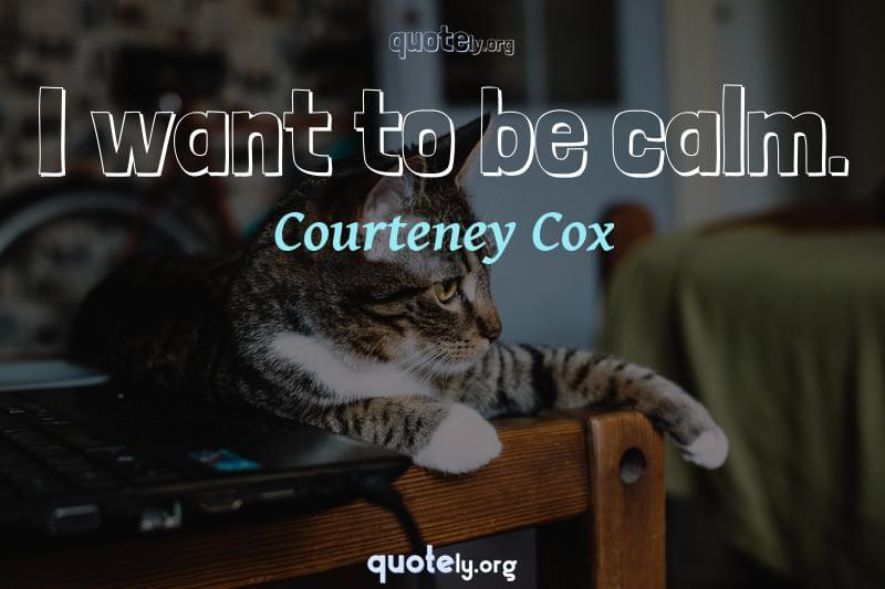 I want to be calm. by Courteney Cox
