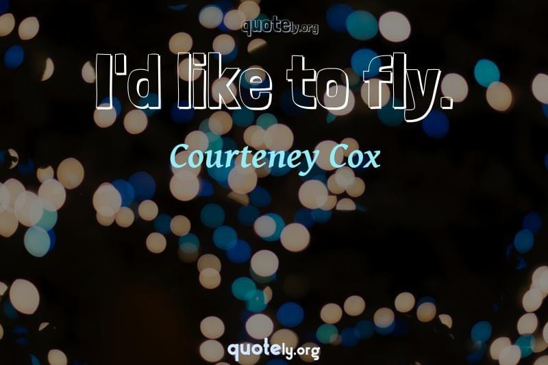 I'd like to fly. by Courteney Cox