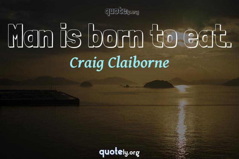 Man is born to eat. by Craig Claiborne