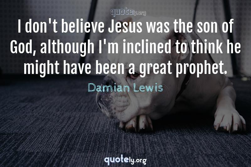 I don't believe Jesus was the son of God, although I'm inclined to think he might have been a great prophet. by Damian Lewis