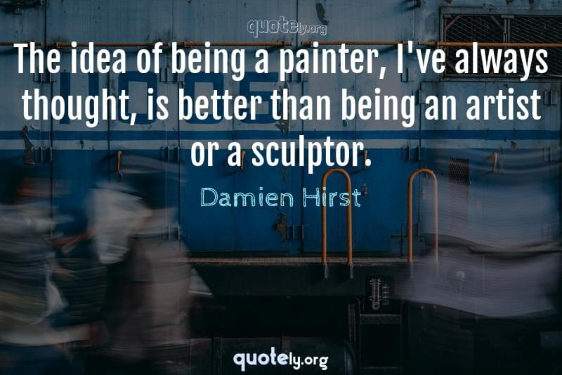 The idea of being a painter, I've always thought, is better than being an artist or a sculptor. by Damien Hirst