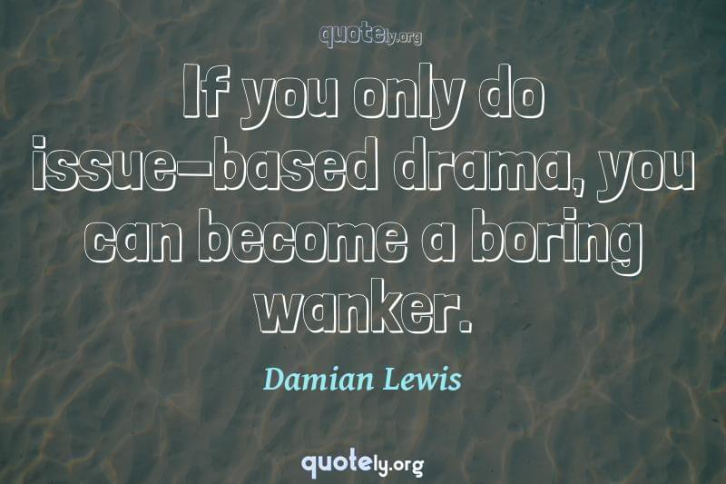 If you only do issue-based drama, you can become a boring wanker. by Damian Lewis