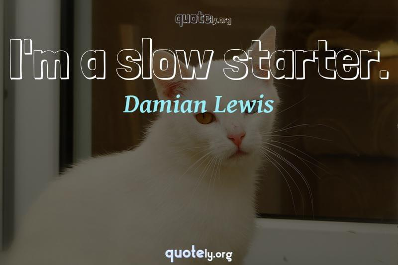 I'm a slow starter. by Damian Lewis