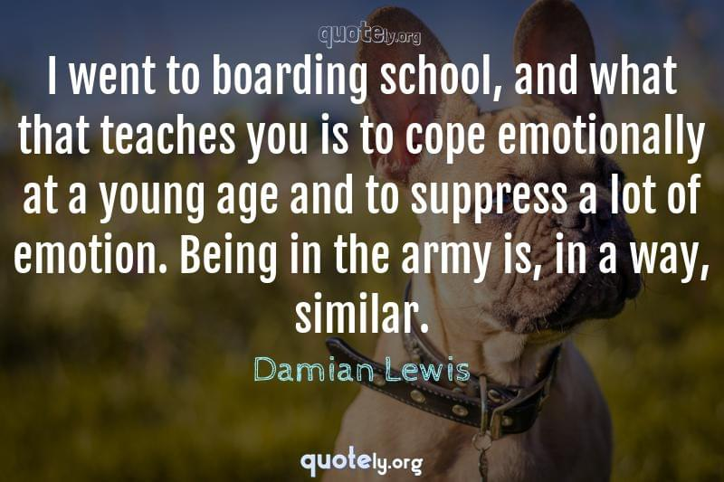 I went to boarding school, and what that teaches you is to cope emotionally at a young age and to suppress a lot of emotion. Being in the army is, in a way, similar. by Damian Lewis