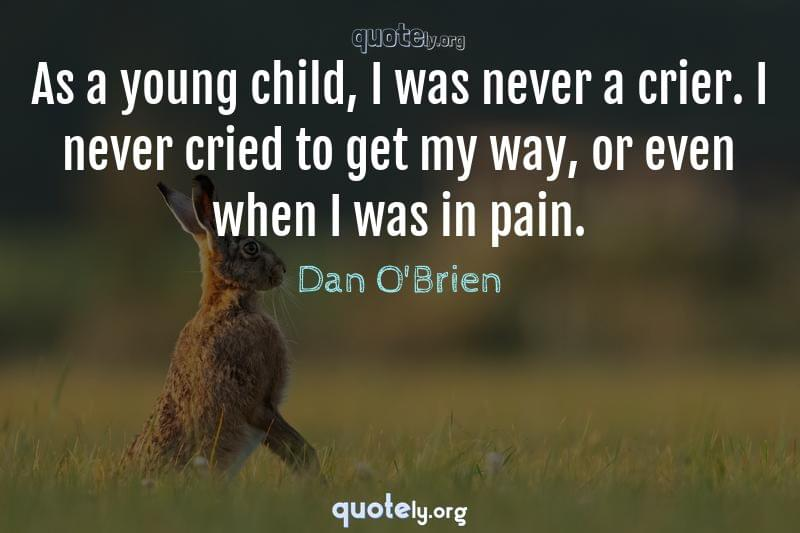 As a young child, I was never a crier. I never cried to get my way, or even when I was in pain. by Dan O'Brien
