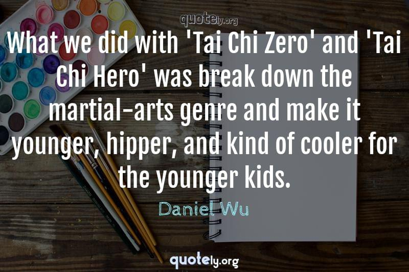 What we did with 'Tai Chi Zero' and 'Tai Chi Hero' was break down the martial-arts genre and make it younger, hipper, and kind of cooler for the younger kids. by Daniel Wu