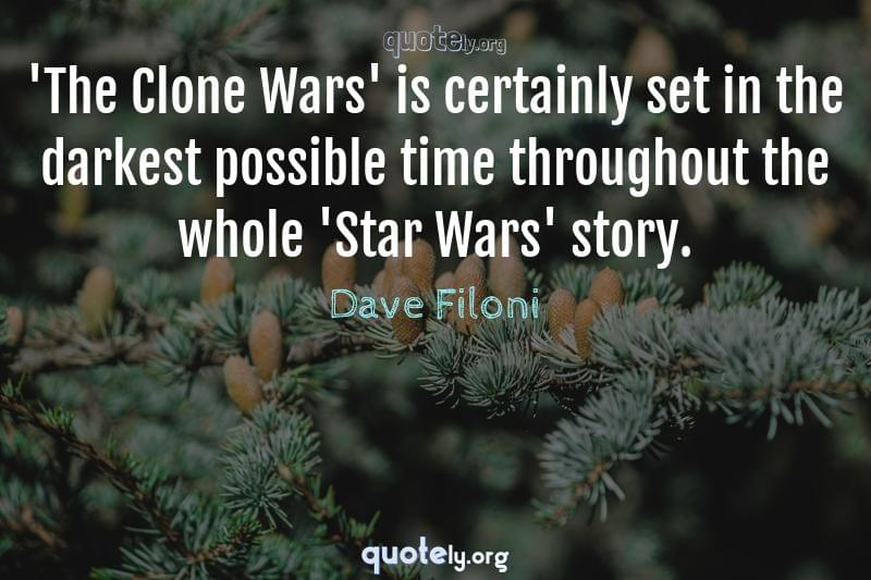 'The Clone Wars' is certainly set in the darkest possible time throughout the whole 'Star Wars' story. by Dave Filoni