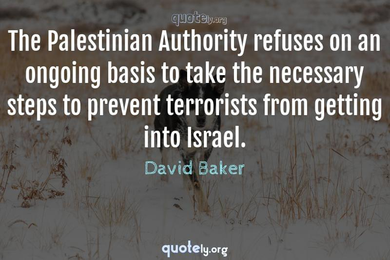The Palestinian Authority refuses on an ongoing basis to take the necessary steps to prevent terrorists from getting into Israel. by David Baker