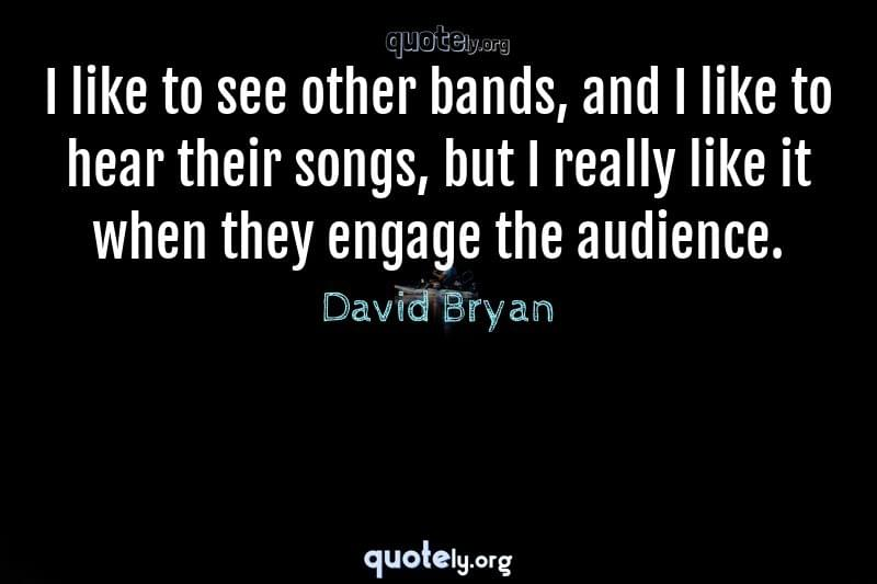 I like to see other bands, and I like to hear their songs, but I really like it when they engage the audience. by David Bryan