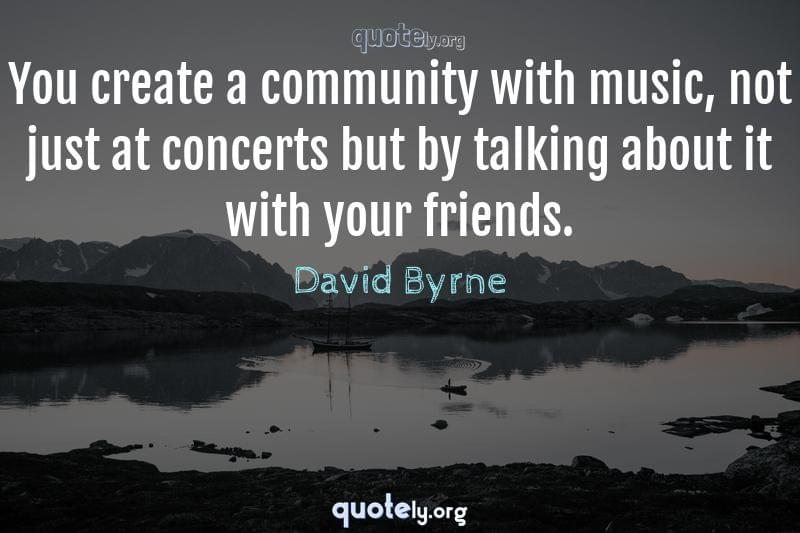You create a community with music, not just at concerts but by talking about it with your friends. by David Byrne